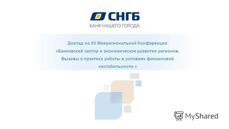 Доклад на XII Межрегиональной Конференции «Банковский сектор и экономическое развитие регионов. Вызовы и практика работы в условиях финансовой нестабильности.»