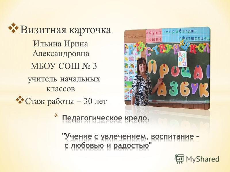 Визитная карточка Ильина Ирина Александровна МБОУ СОШ 3 учитель начальных классов Стаж работы – 30 лет