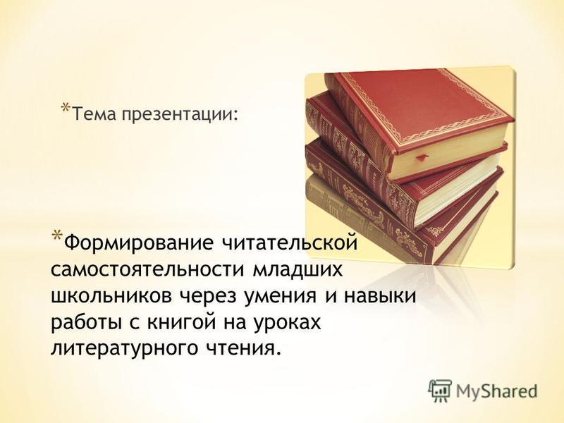 * Тема презентации: * Формирование читательской самостоятельности младших школьников через умения и навыки работы с книгой на уроках литературного чтения.