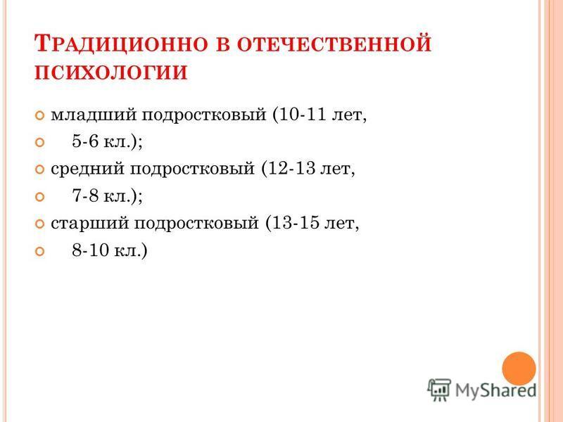 Т РАДИЦИОННО В ОТЕЧЕСТВЕННОЙ ПСИХОЛОГИИ младший подростковый (10-11 лет, 5-6 кл.); средний подростковый (12-13 лет, 7-8 кл.); старший подростковый (13-15 лет, 8-10 кл.)