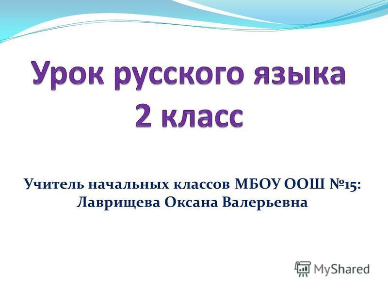 Учитель начальных классов МБОУ ООШ 15: Лаврищева Оксана Валерьевна
