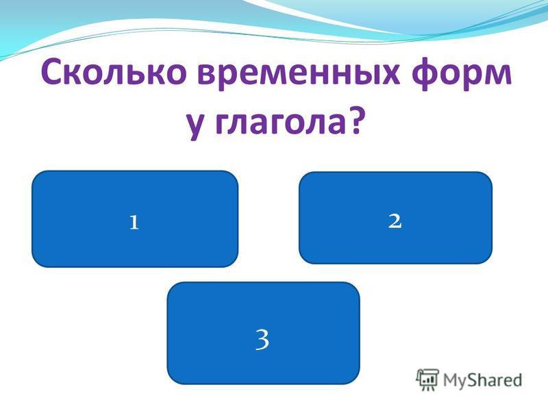 Сколько временных форм у глагола? 1 3 2