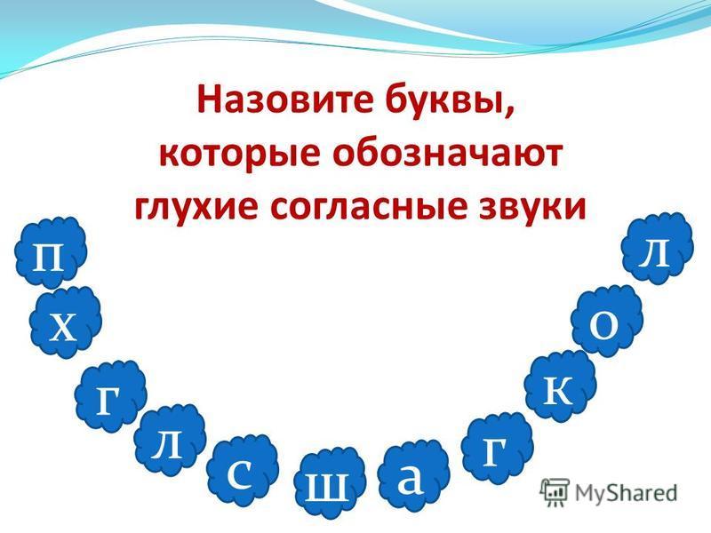 Назовите буквы, которые обозначают глухие согласные звуки п х г л с ш а г к о л
