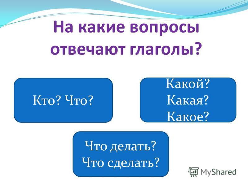 На какие вопросы отвечают глаголы? Кто? Что? Какой? Какая? Какое? Что делать? Что сделать?