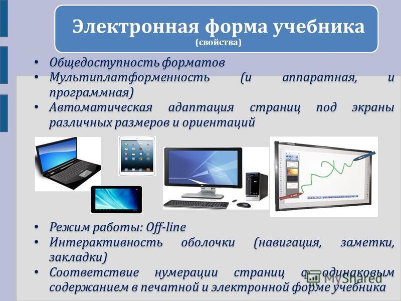 Электронная форма учебника (свойства) Общедоступность форматов Мультиплатформенность (и аппаратная, и программная) Автоматическая адаптация страниц под экраны различных размеров и ориентаций Режим работы: Off-line Интерактивность оболочки (навигация,