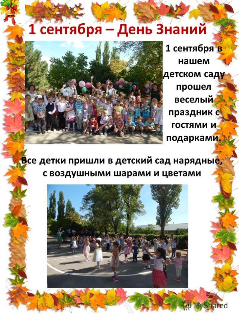 1 сентября – День Знаний 1 сентября в нашем детском саду прошел веселый праздник с гостями и подарками. Все детки пришли в детский сад нарядные, с воздушными шарами и цветами