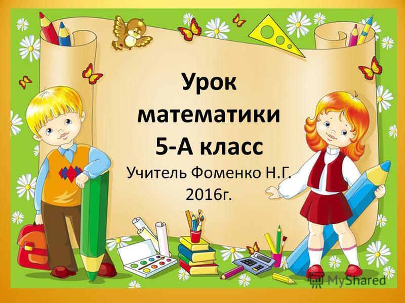 Урок математики 5-А класс Учитель Фоменко Н.Г. 2016 г.