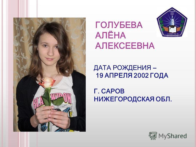 ГОЛУБЕВА АЛЁНА АЛЕКСЕЕВНА ДАТА РОЖДЕНИЯ – 19 АПРЕЛЯ 2002 ГОДА Г. САРОВ НИЖЕГОРОДСКАЯ ОБЛ.