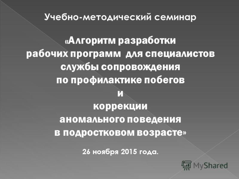 Учебно-методический семинар « Алгоритм разработки рабочих программ для специалистов службы сопровождения по профилактике побегов и коррекции аномального поведения в подростковом возрасте» 26 ноября 2015 года.
