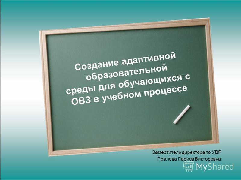 Заместитель директора по УВР Прелова Лариса Викторовна Создание адаптивной образовательной среды для обучающихся с ОВЗ в учебном процессе