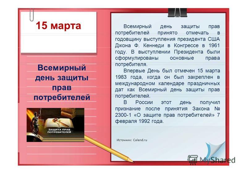 15 марта Всемирный день защиты прав потребителей Источник: Calend.ru Всемирный день защиты прав потребителей принято отмечать в годовщину выступления президента США Джона Ф. Кеннеди в Конгрессе в 1961 году. В выступлении Президента были сформулирован