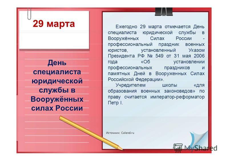29 марта День специалиста юридической службы в Вооружённых силах России Источник: Calend.ru Ежегодно 29 марта отмечается День специалиста юридической службы в Вооружённых Силах России - профессиональный праздник военных юристов, установленный Указом