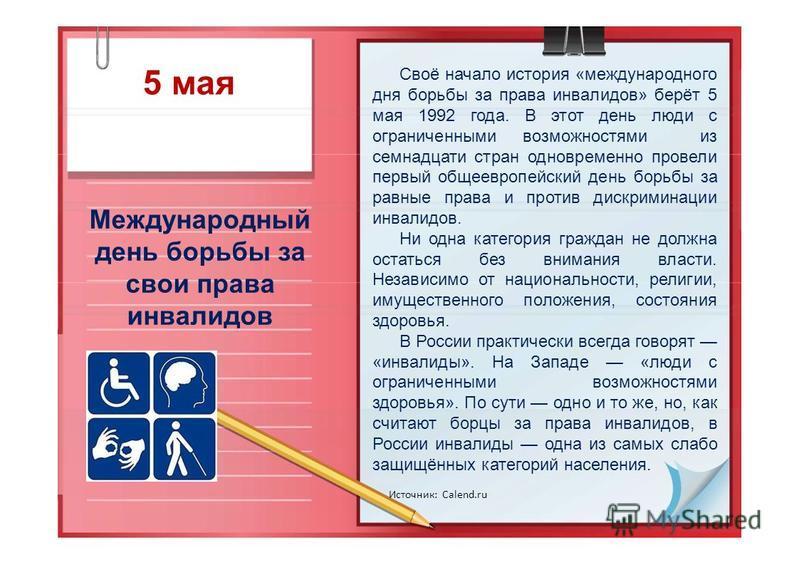 5 мая Международный день борьбы за свои права инвалидов Источник: Calend.ru Своё начало история «международного дня борьбы за права инвалидов» берёт 5 мая 1992 года. В этот день люди с ограниченными возможностями из семнадцати стран одновременно пров
