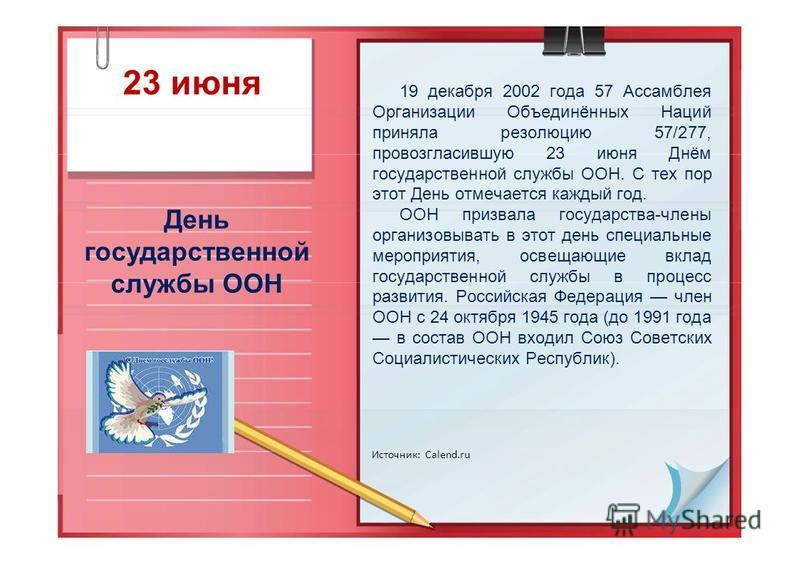23 июня День государственной службы ООН Источник: Calend.ru 19 декабря 2002 года 57 Ассамблея Организации Объединённых Наций приняла резолюцию 57/277, провозгласившую 23 июня Днём государственной службы ООН. С тех пор этот День отмечается каждый год.