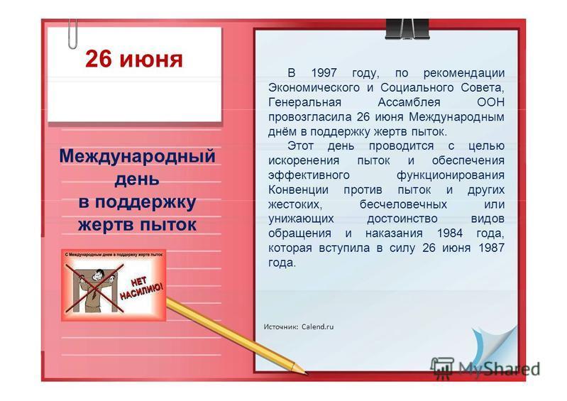 26 июня Международный день в поддержку жертв пыток Источник: Calend.ru В 1997 году, по рекомендации Экономического и Социального Совета, Генеральная Ассамблея ООН провозгласила 26 июня Международным днём в поддержку жертв пыток. Этот день проводится