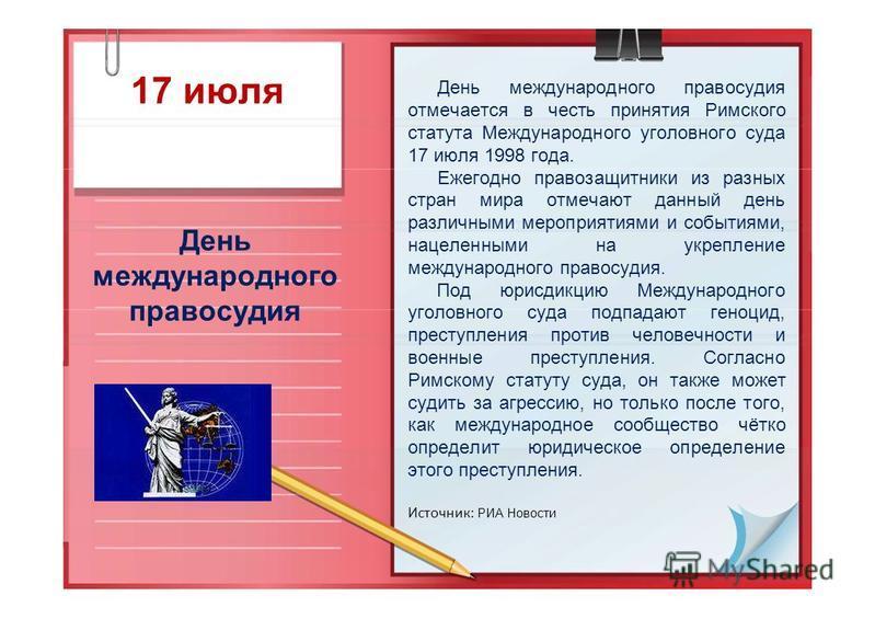 17 июля День международного правосудия День международного правосудия отмечается в честь принятия Римского статута Международного уголовного суда 17 июля 1998 года. Ежегодно правозащитники из разных стран мира отмечают данный день различными мероприя