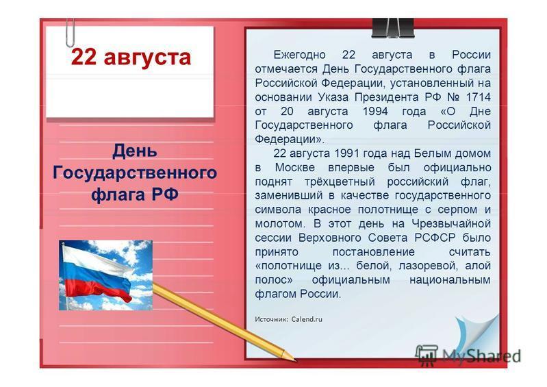 22 августа День Государственного флага РФ Ежегодно 22 августа в России отмечается День Государственного флага Российской Федерации, установленный на основании Указа Президента РФ 1714 от 20 августа 1994 года «О Дне Государственного флага Российской Ф