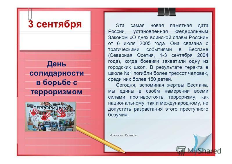 3 сентября День солидарности в борьбе с терроризмом Источник: Calend.ru Эта самая новая памятная дата России, установленная Федеральным Законом «О днях воинской славы России» от 6 июля 2005 года. Она связана с трагическими событиями в Беслане (Северн