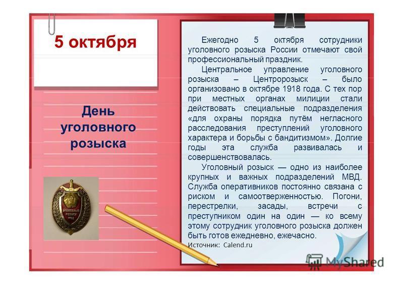 5 октября День уголовного розыска Ежегодно 5 октября сотрудники уголовного розыска России отмечают свой профессиональный праздник. Центральное управление уголовного розыска – Центророзыск – было организовано в октябре 1918 года. С тех пор при местных
