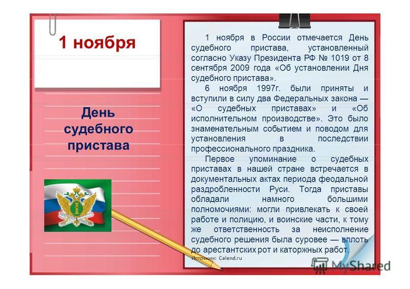 1 ноября День судебного пристава 1 ноября в России отмечается День судебного пристава, установленный согласно Указу Президента РФ 1019 от 8 сентября 2009 года «Об установлении Дня судебного пристава». 6 ноября 1997 г. были приняты и вступили в силу д