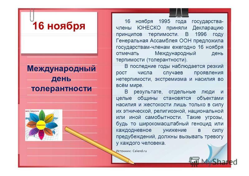 16 ноября Международный день толерантности 16 ноября 1995 года государства- члены ЮНЕСКО приняли Декларацию принципов терпимости. В 1996 году Генеральная Ассамблея ООН предложила государствам-членам ежегодно 16 ноября отмечать Международный день терп