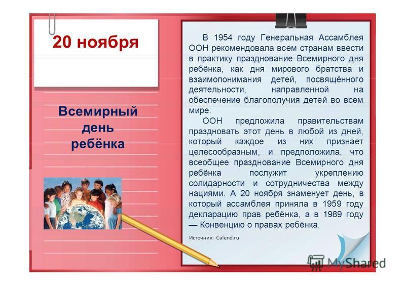 20 ноября Всемирный день ребёнка В 1954 году Генеральная Ассамблея ООН рекомендовала всем странам ввести в практику празднование Всемирного дня ребёнка, как дня мирового братства и взаимопонимания детей, посвящённого деятельности, направленной на обе
