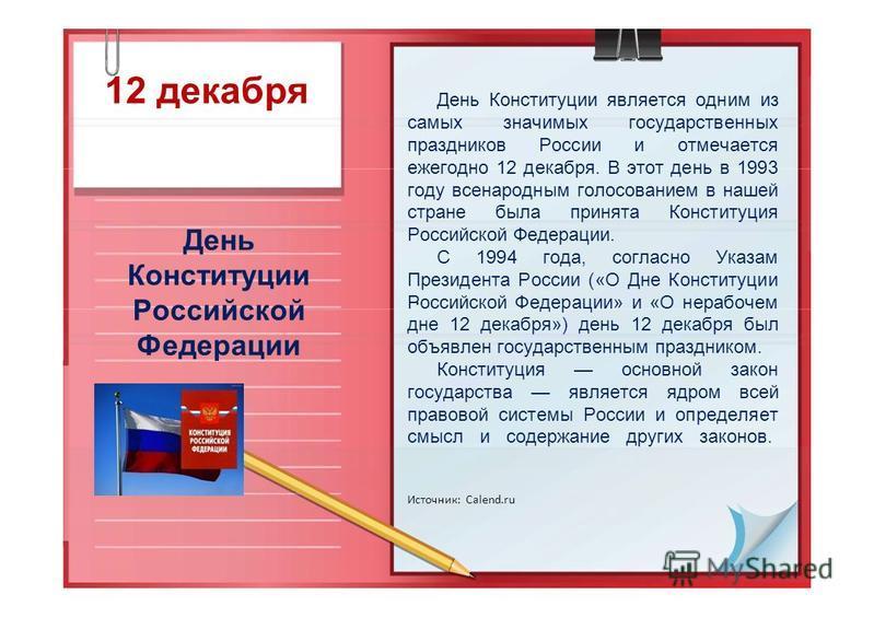 12 декабря День Конституции Российской Федерации. День Конституции является одним из самых значимых государственных праздников России и отмечается ежегодно 12 декабря. В этот день в 1993 году всенародным голосованием в нашей стране была принята Конст