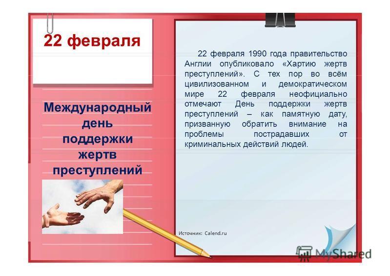 22 февраля Международный день поддержки жертв преступлений Источник: Calend.ru 22 февраля 1990 года правительство Англии опубликовало «Хартию жертв преступлений». С тех пор во всём цивилизованном и демократическом мире 22 февраля неофициально отмечаю