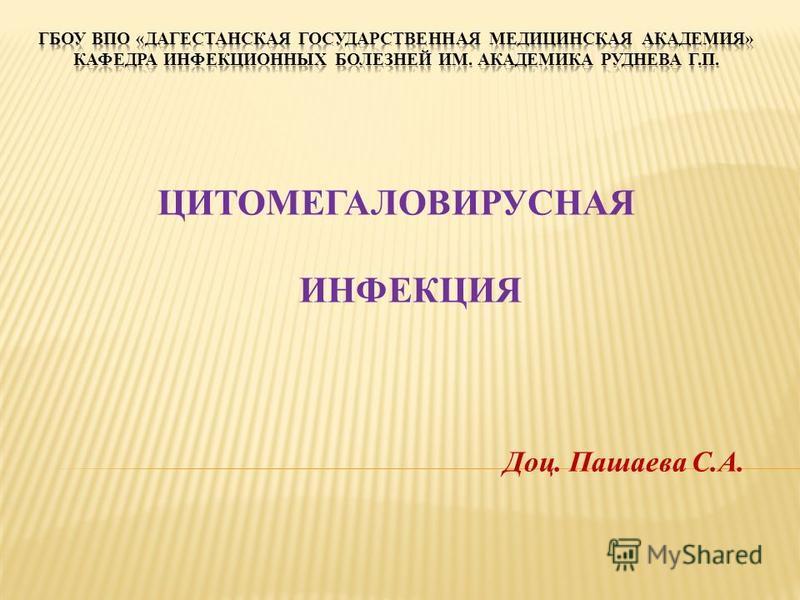 ЦИТОМЕГАЛОВИРУСНАЯ ИНФЕКЦИЯ Доц. Пашаева С.А.