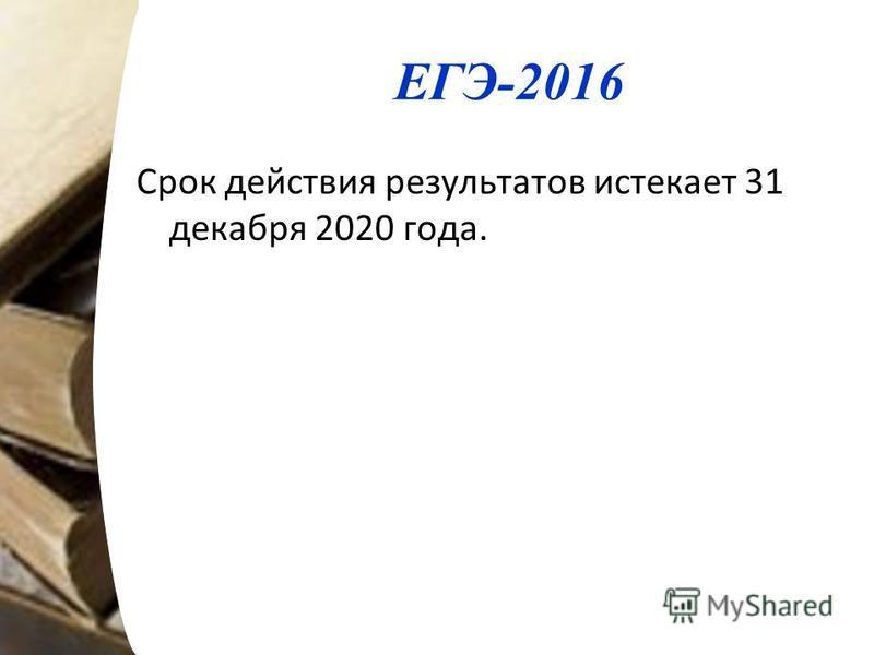 ЕГЭ-2016 Срок действия результатов истекает 31 декабря 2020 года.