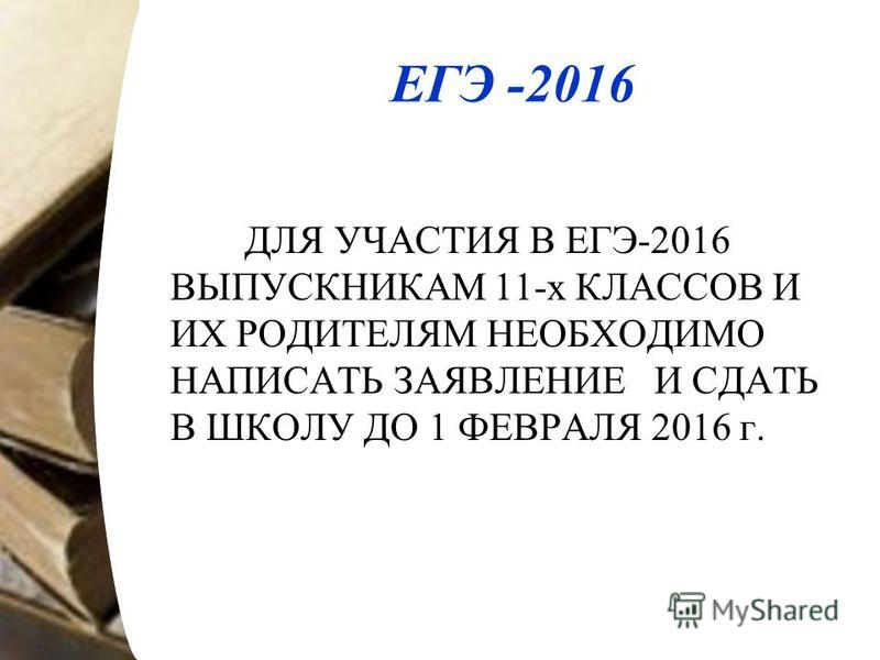 ЕГЭ -2016 ДЛЯ УЧАСТИЯ В ЕГЭ-2016 ВЫПУСКНИКАМ 11-х КЛАССОВ И ИХ РОДИТЕЛЯМ НЕОБХОДИМО НАПИСАТЬ ЗАЯВЛЕНИЕ И СДАТЬ В ШКОЛУ ДО 1 ФЕВРАЛЯ 2016 г.
