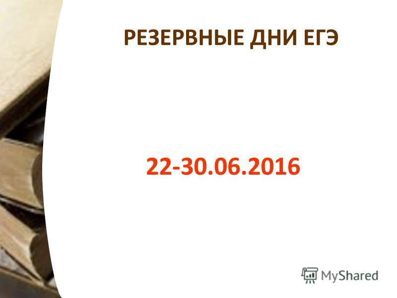 РЕЗЕРВНЫЕ ДНИ ЕГЭ 22-30.06.2016