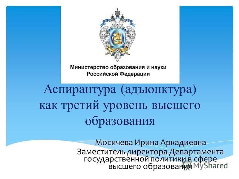 Аспирантура (адъюнктура) как третий уровень высшего образования Мосичева Ирина Аркадиевна Заместитель директора Департамента государственной политики в сфере высшего образования