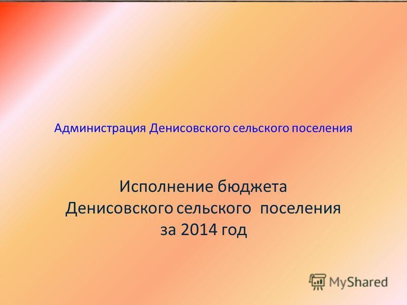 Администрация Денисовского сельского поселения Исполнение бюджета Денисовского сельского поселения за 2014 год