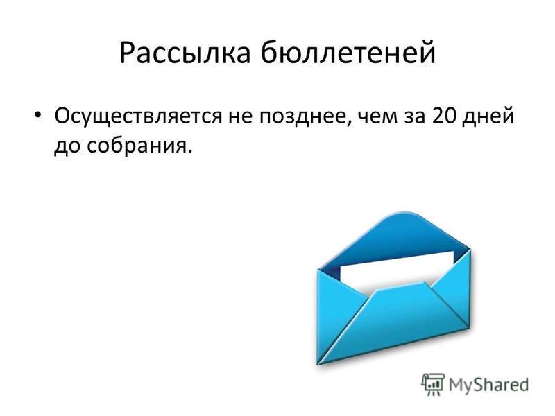 Рассылка бюллетеней Осуществляется не позднее, чем за 20 дней до собрания.