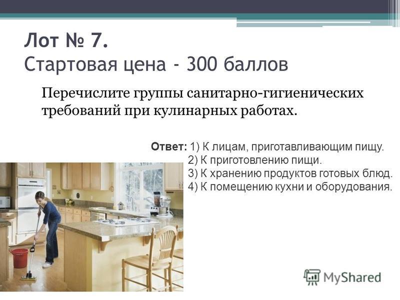 Лот 7. Стартовая цена - 300 баллов Перечислите группы санитарно-гигиенических требований при кулинарных работах. Ответ: 1) К лицам, приготавливающим пищу. 2) К приготовлению пищи. 3) К хранению продуктов готовых блюд. 4) К помещению кухни и оборудова