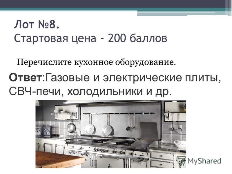 Лот 8. Стартовая цена - 200 баллов Перечислите кухонное оборудование. Ответ:Газовые и электрические плиты, СВЧ-печи, холодильники и др.