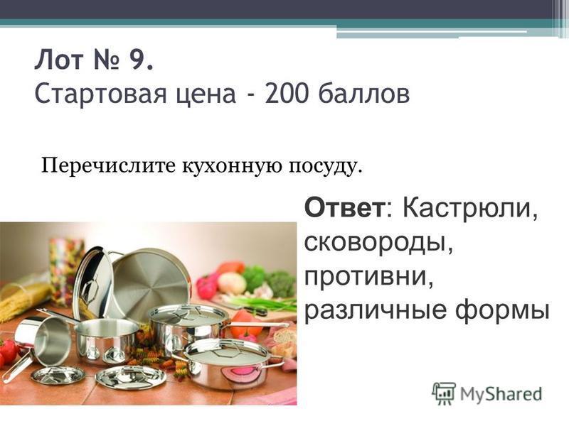 Лот 9. Стартовая цена - 200 баллов Перечислите кухонную посуду. Ответ: Кастрюли, сковороды, противни, различные формы