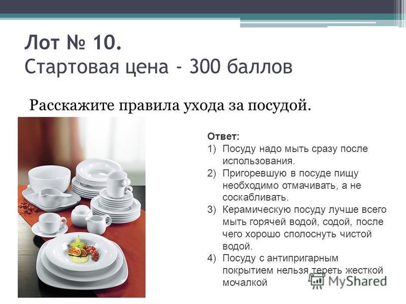 Лот 10. Стартовая цена - 300 баллов Расскажите правила ухода за посудой. Ответ: 1)Посуду надо мыть сразу после использования. 2)Пригоревшую в посуде пищу необходимо отмачивать, а не соскабливать. 3)Керамическую посуду лучше всего мыть горячей водой,