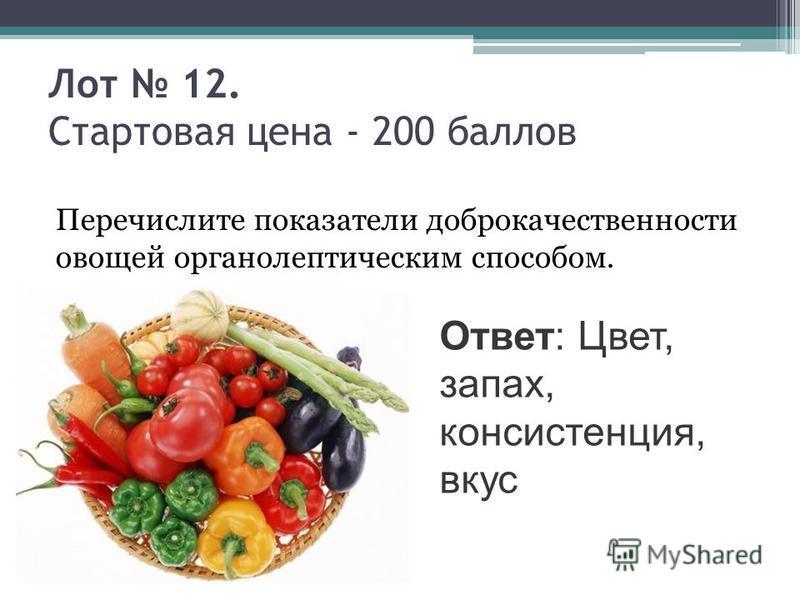 Лот 12. Стартовая цена - 200 баллов Перечислите показатели доброкачественности овощей органолептическим способом. Ответ: Цвет, запах, консистенция, вкус