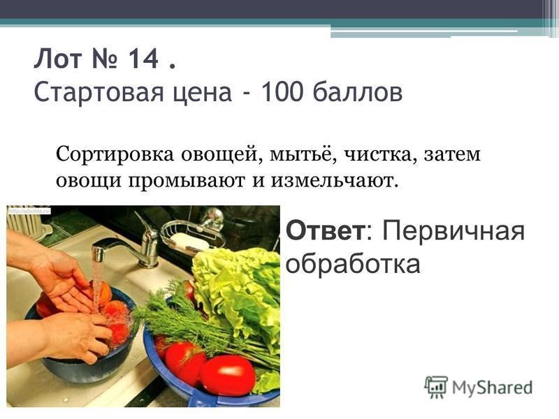 Лот 14. Стартовая цена - 100 баллов Сортировка овощей, мытьё, чистка, затем овощи промывают и измельчают. Ответ: Первичная обработка
