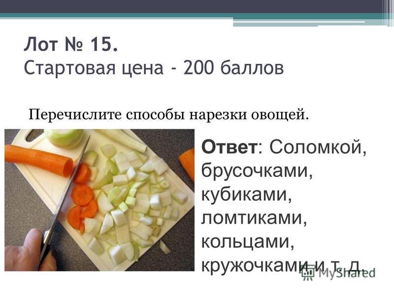 Лот 15. Стартовая цена - 200 баллов Перечислите способы нарезки овощей. Ответ: Соломкой, брусочками, кубиками, ломтиками, кольцами, кружочками и т. д.