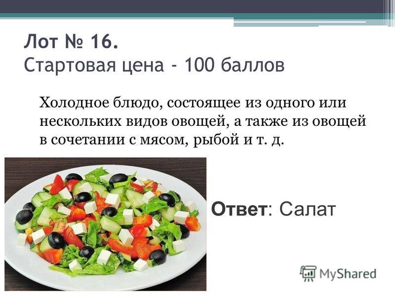Лот 16. Стартовая цена - 100 баллов Холодное блюдо, состоящее из одного или нескольких видов овощей, а также из овощей в сочетании с мясом, рыбой и т. д. Ответ: Салат