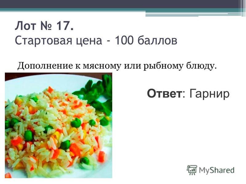 Лот 17. Стартовая цена - 100 баллов Дополнение к мясному или рыбному блюду. Ответ: Гарнир