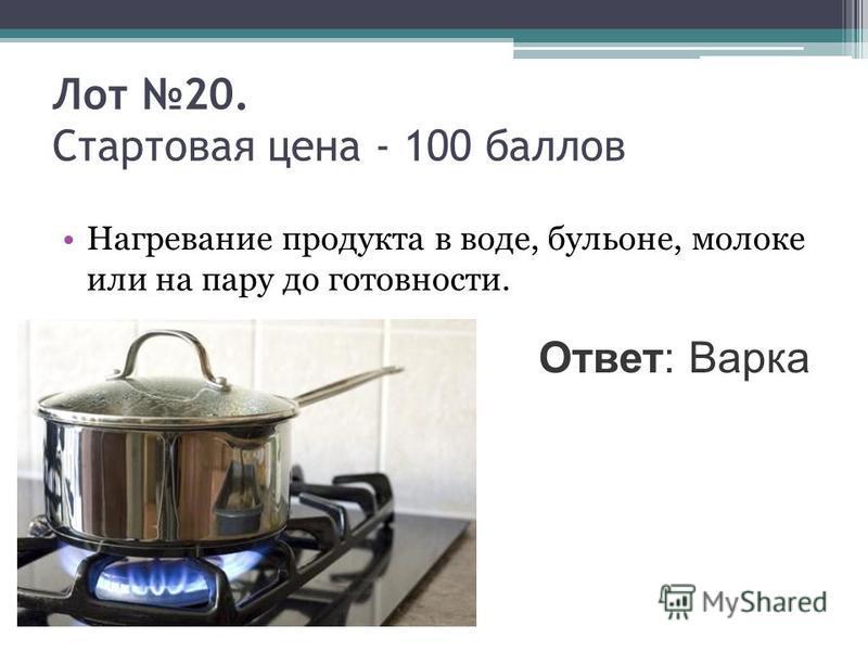 Лот 20. Стартовая цена - 100 баллов Нагревание продукта в воде, бульоне, молоке или на пару до готовности. Ответ: Варка