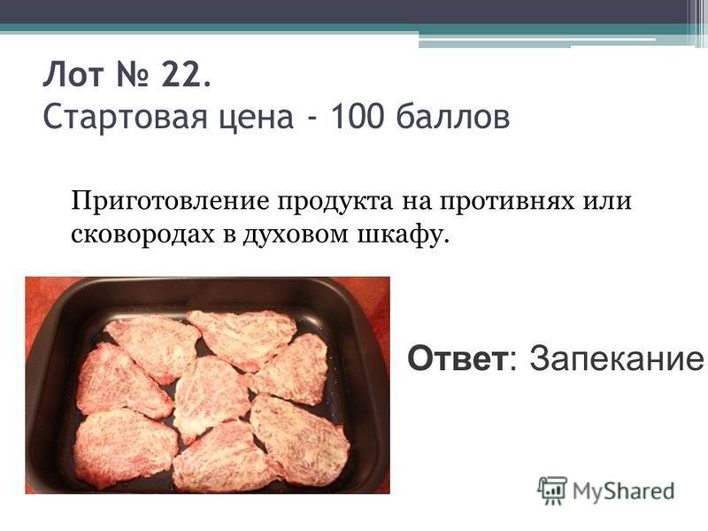 Лот 22. Стартовая цена - 100 баллов Приготовление продукта на противнях или сковородах в духовом шкафу. Ответ: Запекание