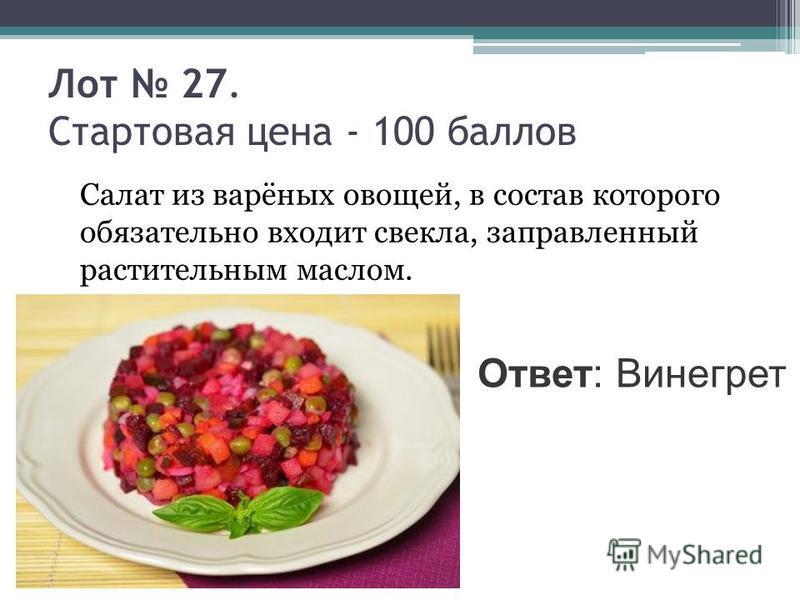 Лот 27. Стартовая цена - 100 баллов Салат из варёных овощей, в состав которого обязательно входит свекла, заправленный растительным маслом. Ответ: Винегрет