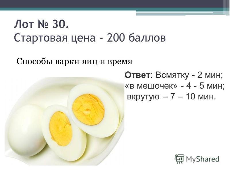 Лот 30. Стартовая цена - 200 баллов Способы варки яиц и время Ответ: Всмятку - 2 мин; «в мешочек» - 4 - 5 мин; вкрутую – 7 – 10 мин.