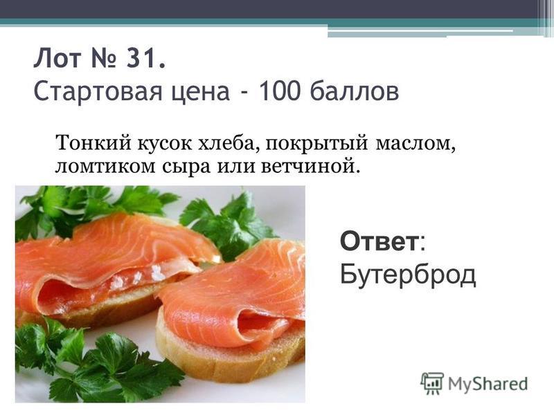 Лот 31. Стартовая цена - 100 баллов Тонкий кусок хлеба, покрытый маслом, ломтиком сыра или ветчиной. Ответ: Бутерброд