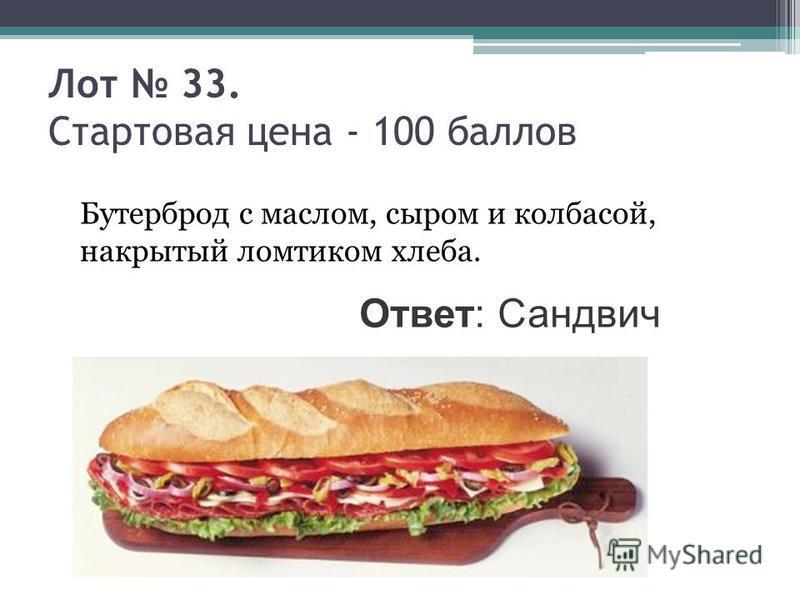 Лот 33. Стартовая цена - 100 баллов Бутерброд с маслом, сыром и колбасой, накрытый ломтиком хлеба. Ответ: Сандвич